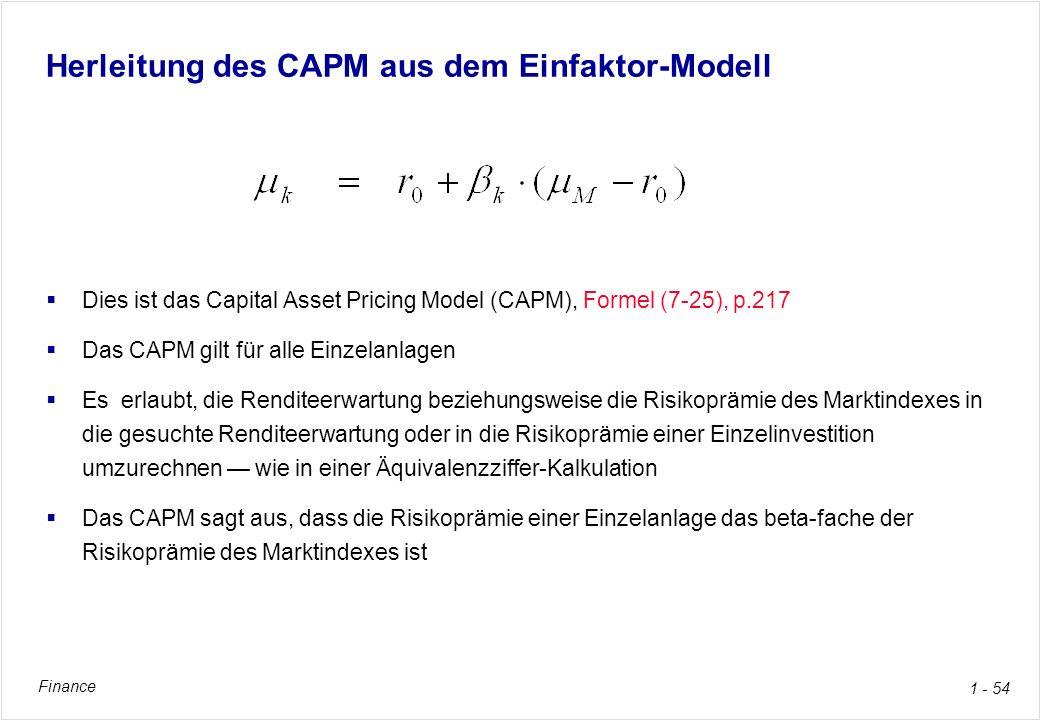 Finance 1 - 54 Herleitung des CAPM aus dem Einfaktor-Modell Dies ist das Capital Asset Pricing Model (CAPM), Formel (7-25), p.217 Das CAPM gilt für al