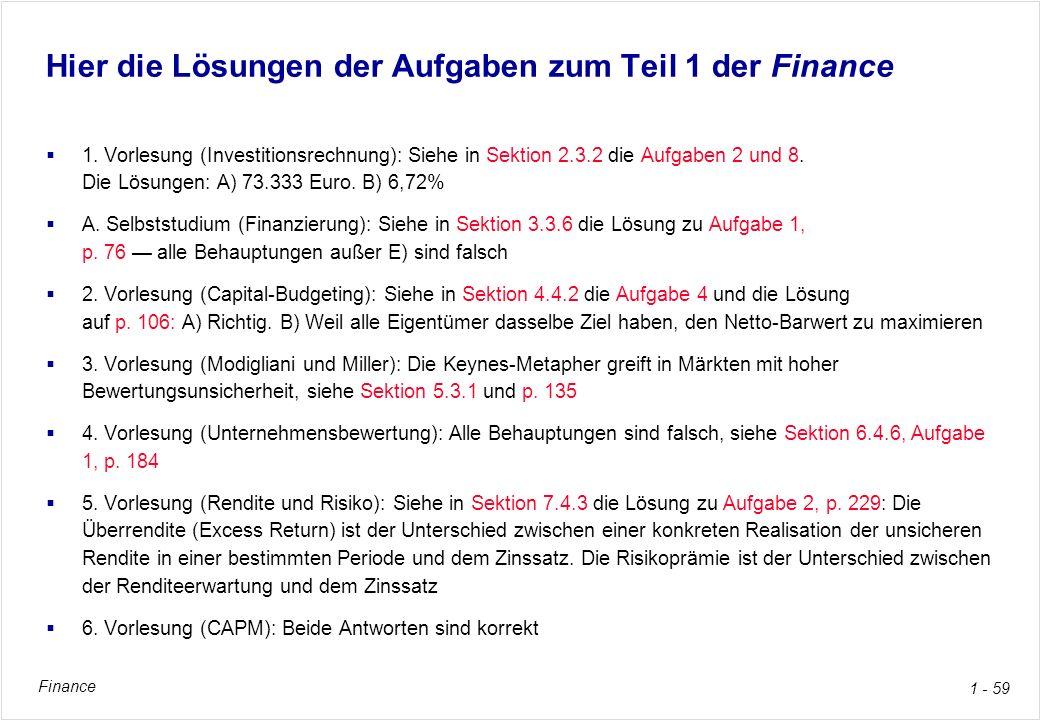 Finance 1 - 59 Hier die Lösungen der Aufgaben zum Teil 1 der Finance 1. Vorlesung (Investitionsrechnung): Siehe in Sektion 2.3.2 die Aufgaben 2 und 8.