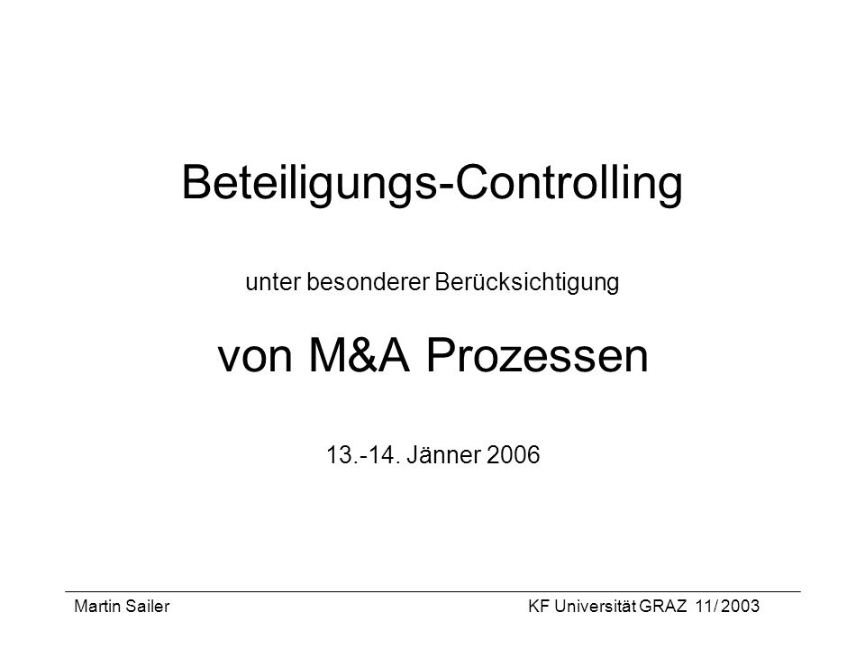 Martin SailerKF Universität GRAZ 11/ 2003 Beteiligungs-Controlling unter besonderer Berücksichtigung von M&A Prozessen 13.-14. Jänner 2006