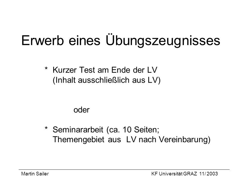 Martin SailerKF Universität GRAZ 11/ 2003 Erwerb eines Übungszeugnisses * Kurzer Test am Ende der LV (Inhalt ausschließlich aus LV) oder *Seminararbei