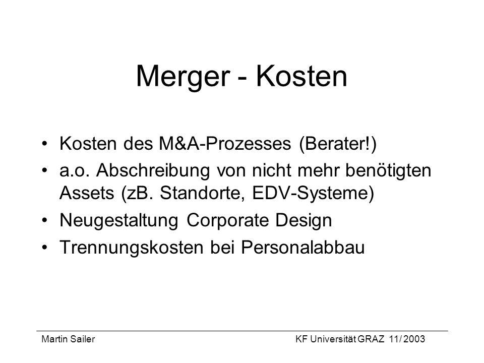 Martin SailerKF Universität GRAZ 11/ 2003 Merger - Kosten Kosten des M&A-Prozesses (Berater!) a.o. Abschreibung von nicht mehr benötigten Assets (zB.
