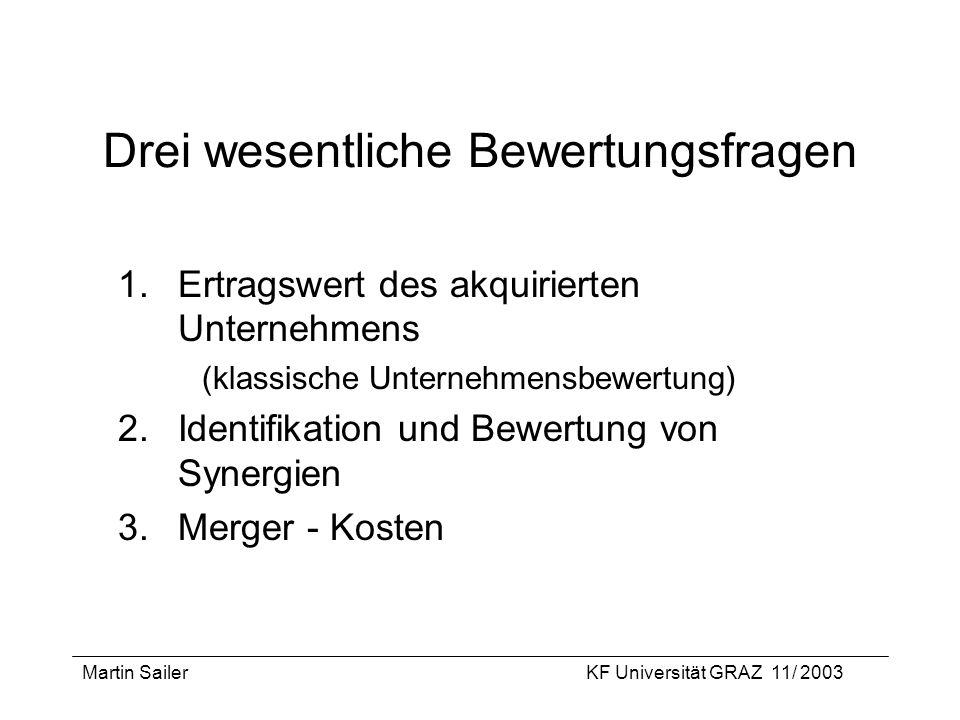 Martin SailerKF Universität GRAZ 11/ 2003 Drei wesentliche Bewertungsfragen 1.Ertragswert des akquirierten Unternehmens (klassische Unternehmensbewert