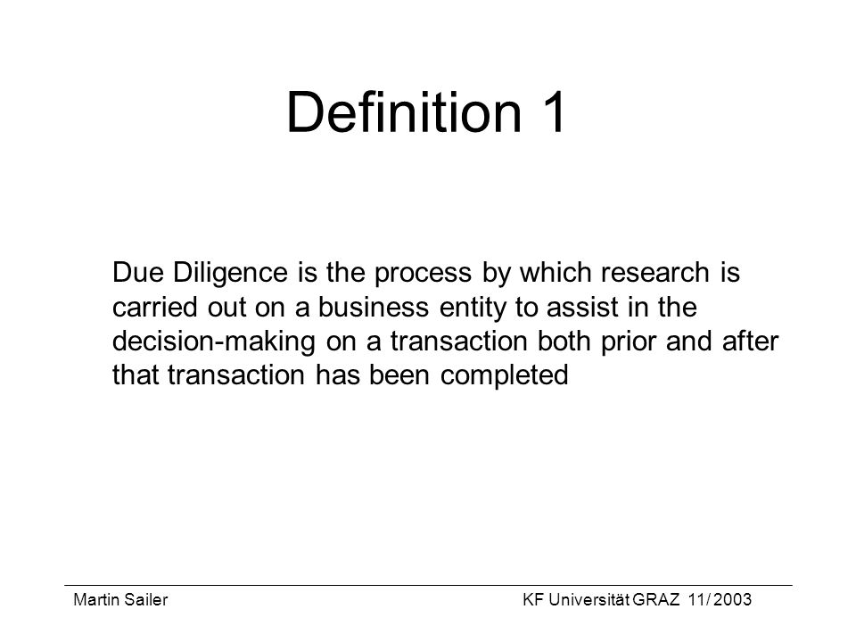Martin SailerKF Universität GRAZ 11/ 2003 Definition 1 Due Diligence is the process by which research is carried out on a business entity to assist in