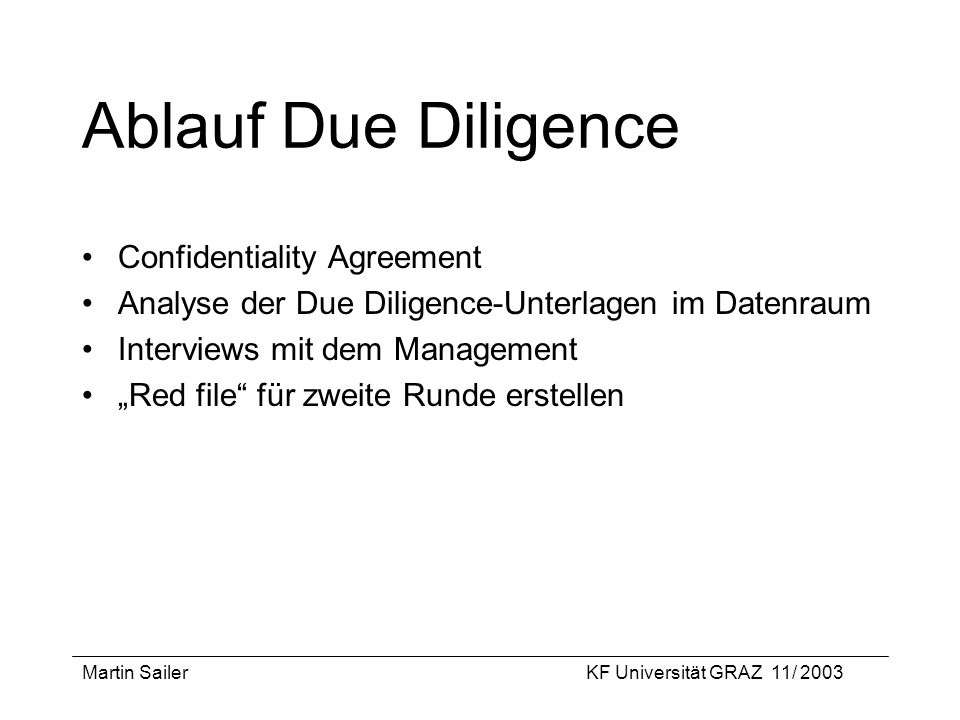 Martin SailerKF Universität GRAZ 11/ 2003 Ablauf Due Diligence Confidentiality Agreement Analyse der Due Diligence-Unterlagen im Datenraum Interviews