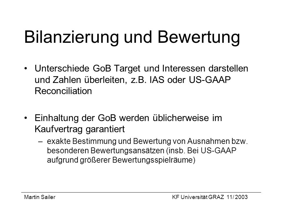 Martin SailerKF Universität GRAZ 11/ 2003 Bilanzierung und Bewertung Unterschiede GoB Target und Interessen darstellen und Zahlen überleiten, z.B. IAS