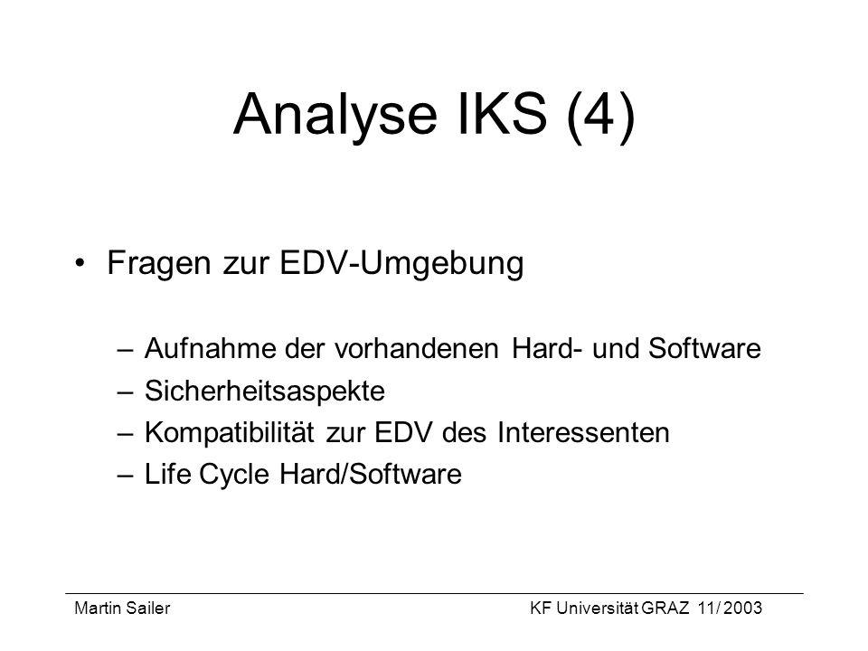 Martin SailerKF Universität GRAZ 11/ 2003 Analyse IKS (4) Fragen zur EDV-Umgebung –Aufnahme der vorhandenen Hard- und Software –Sicherheitsaspekte –Ko