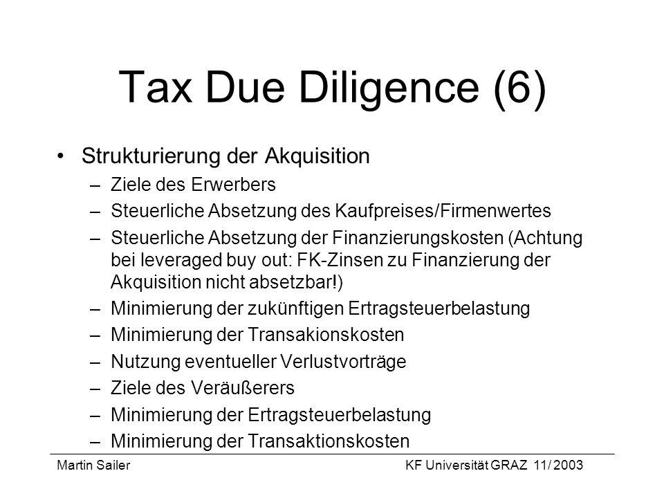 Martin SailerKF Universität GRAZ 11/ 2003 Tax Due Diligence (6) Strukturierung der Akquisition –Ziele des Erwerbers –Steuerliche Absetzung des Kaufpre