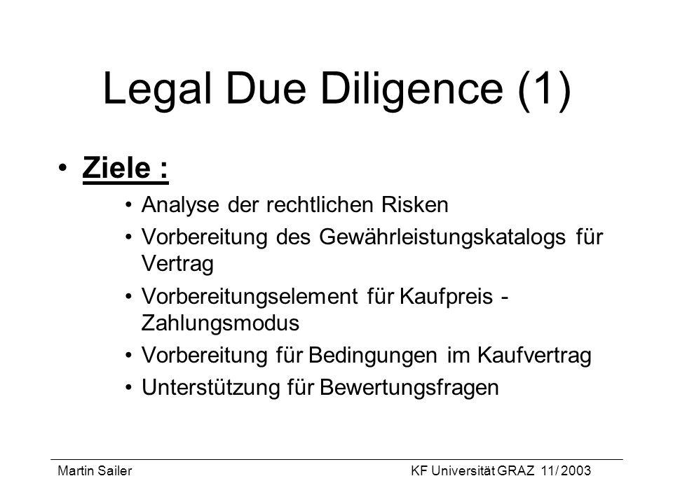 Martin SailerKF Universität GRAZ 11/ 2003 Legal Due Diligence (1) Ziele : Analyse der rechtlichen Risken Vorbereitung des Gewährleistungskatalogs für