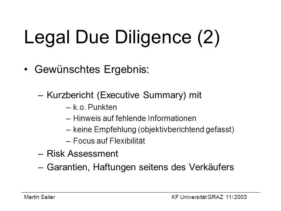 Martin SailerKF Universität GRAZ 11/ 2003 Legal Due Diligence (2) Gewünschtes Ergebnis: –Kurzbericht (Executive Summary) mit –k.o. Punkten –Hinweis au