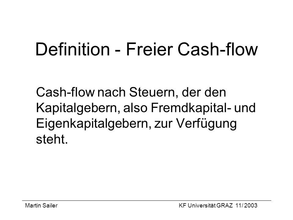 Martin SailerKF Universität GRAZ 11/ 2003 Definition - Freier Cash-flow Cash-flow nach Steuern, der den Kapitalgebern, also Fremdkapital- und Eigenkap