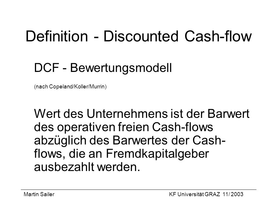 Martin SailerKF Universität GRAZ 11/ 2003 Definition - Discounted Cash-flow DCF - Bewertungsmodell (nach Copeland/Koller/Murrin) Wert des Unternehmens