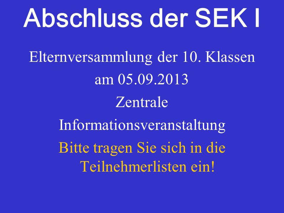 Abschluss der SEK I Elternversammlung der 10. Klassen am 05.09.2013 Zentrale Informationsveranstaltung Bitte tragen Sie sich in die Teilnehmerlisten e