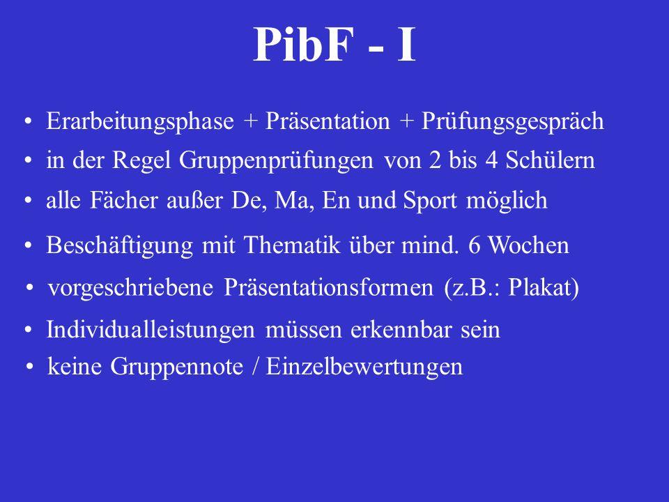 PibF - I Erarbeitungsphase + Präsentation + Prüfungsgespräch in der Regel Gruppenprüfungen von 2 bis 4 Schülern alle Fächer außer De, Ma, En und Sport