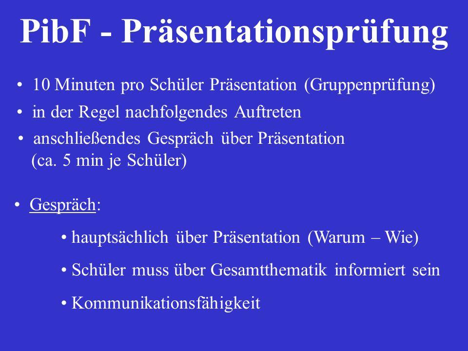 PibF - Präsentationsprüfung 10 Minuten pro Schüler Präsentation (Gruppenprüfung) in der Regel nachfolgendes Auftreten anschließendes Gespräch über Prä