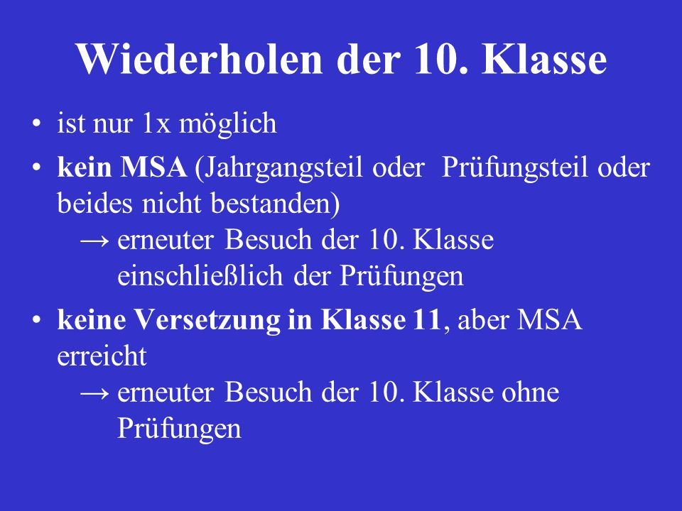 Wiederholen der 10. Klasse ist nur 1x möglich kein MSA (Jahrgangsteil oder Prüfungsteil oder beides nicht bestanden) erneuter Besuch der 10. Klasse ei
