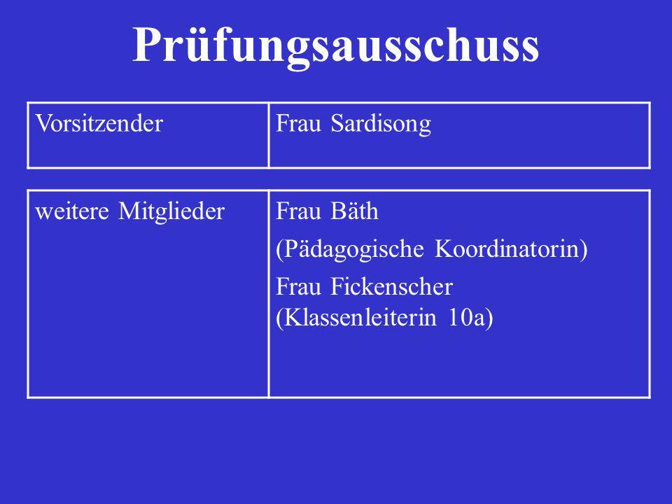 Prüfungsausschuss VorsitzenderFrau Sardisong weitere MitgliederFrau Bäth (Pädagogische Koordinatorin) Frau Fickenscher (Klassenleiterin 10a)