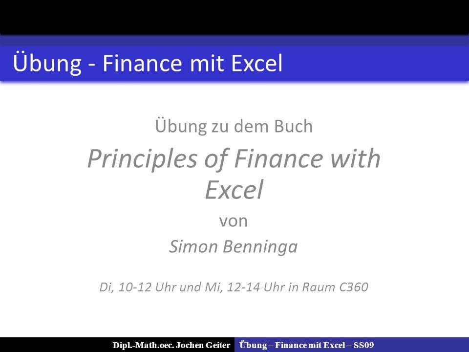 Übung – Finance mit Excel – SS09Dipl.-Math.oec. Jochen Geiter Übung - Finance mit Excel Übung zu dem Buch Principles of Finance with Excel von Simon B