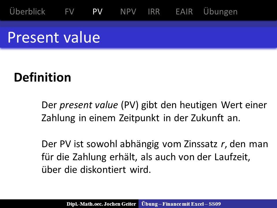Übung – Finance mit Excel – SS09Dipl.-Math.oec. Jochen Geiter Present value Definition Der present value (PV) gibt den heutigen Wert einer Zahlung in
