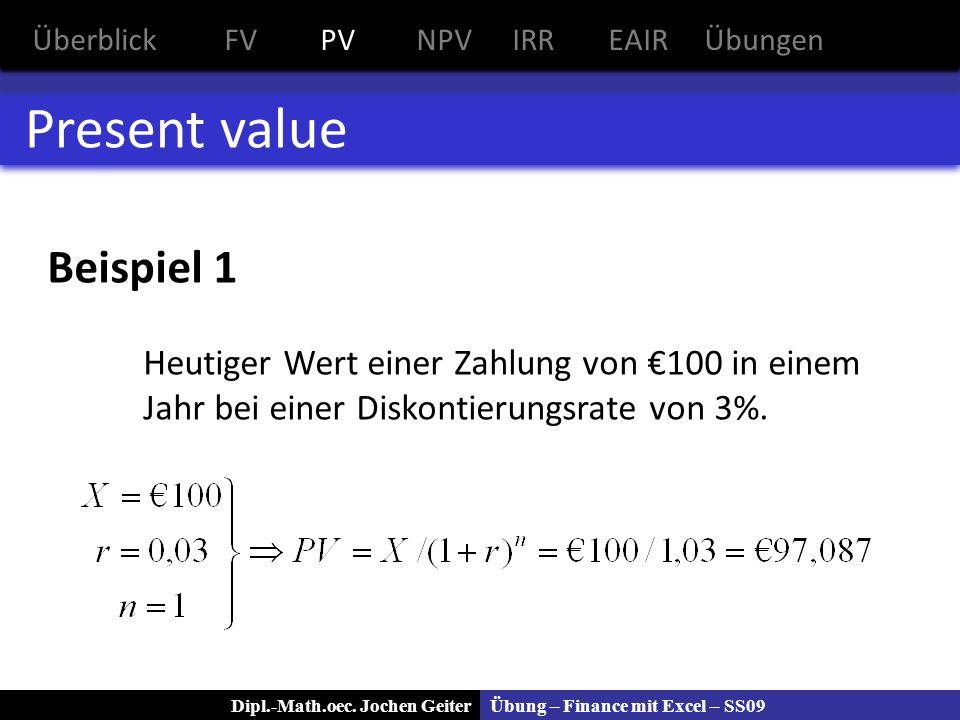 Übung – Finance mit Excel – SS09Dipl.-Math.oec. Jochen Geiter Present value Beispiel 1 Heutiger Wert einer Zahlung von 100 in einem Jahr bei einer Dis