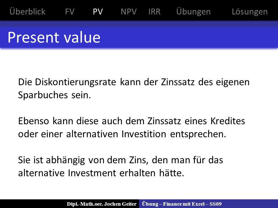 Übung – Finance mit Excel – SS09Dipl.-Math.oec. Jochen Geiter Present value Die Diskontierungsrate kann der Zinssatz des eigenen Sparbuches sein. Eben