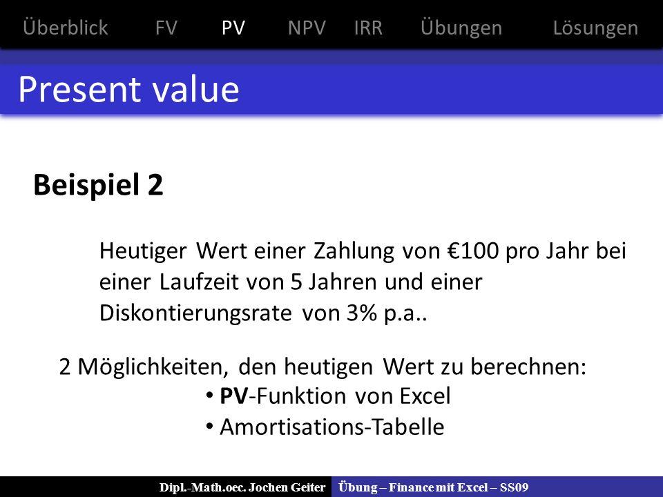 Übung – Finance mit Excel – SS09Dipl.-Math.oec. Jochen Geiter Present value Beispiel 2 Heutiger Wert einer Zahlung von 100 pro Jahr bei einer Laufzeit