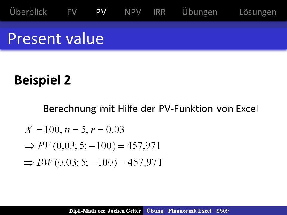 Übung – Finance mit Excel – SS09Dipl.-Math.oec. Jochen Geiter Present value Beispiel 2 Berechnung mit Hilfe der PV-Funktion von Excel ÜberblickFVPVNPV
