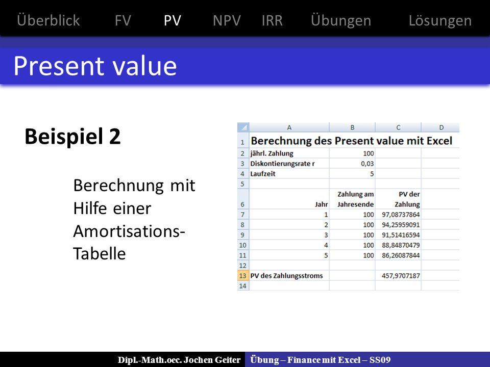 Übung – Finance mit Excel – SS09Dipl.-Math.oec. Jochen Geiter Present value Beispiel 2 Berechnung mit Hilfe einer Amortisations- Tabelle ÜberblickFVPV