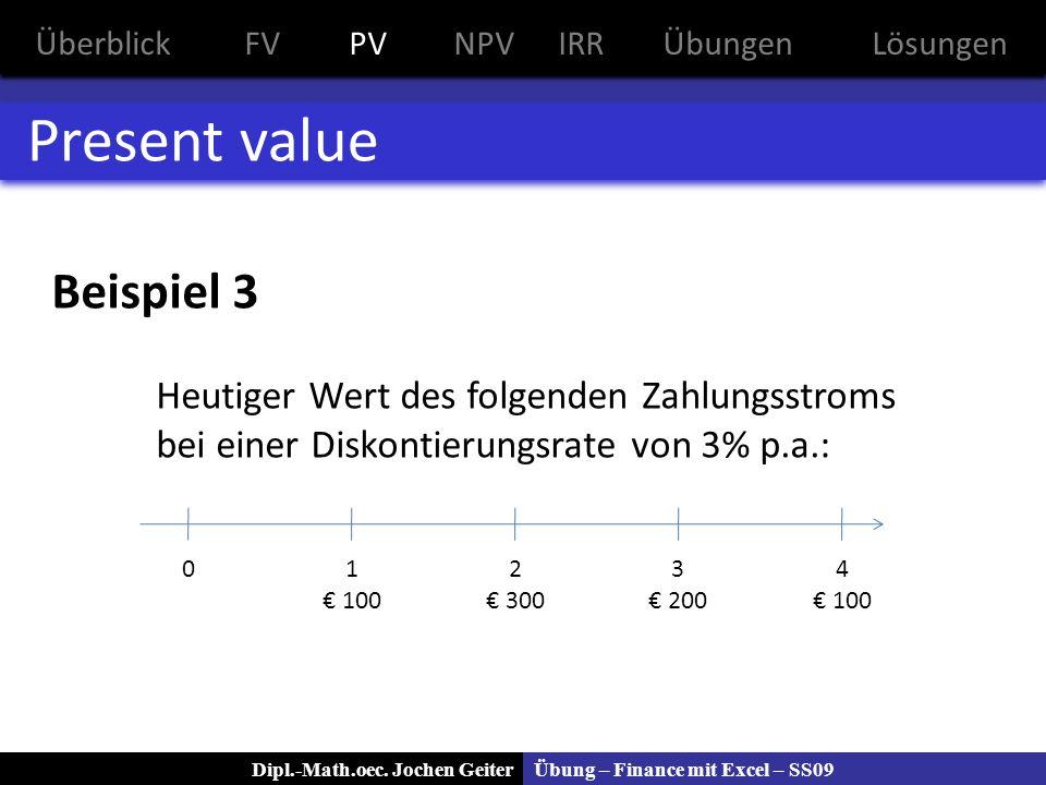 Übung – Finance mit Excel – SS09Dipl.-Math.oec. Jochen Geiter Present value Beispiel 3 Heutiger Wert des folgenden Zahlungsstroms bei einer Diskontier