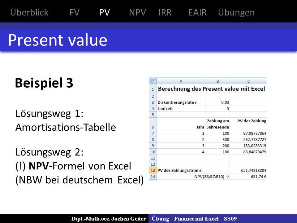 Übung – Finance mit Excel – SS09Dipl.-Math.oec. Jochen Geiter Present value Beispiel 3 Lösungsweg 1: Amortisations-Tabelle Lösungsweg 2: (!) NPV-Forme