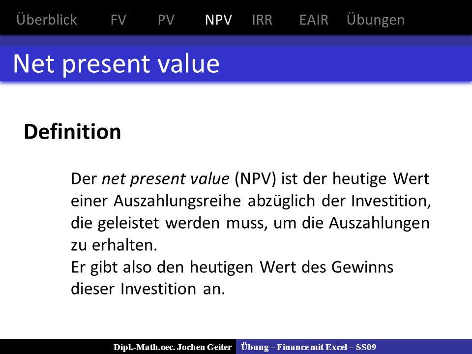 Übung – Finance mit Excel – SS09Dipl.-Math.oec. Jochen Geiter Net present value Definition Der net present value (NPV) ist der heutige Wert einer Ausz