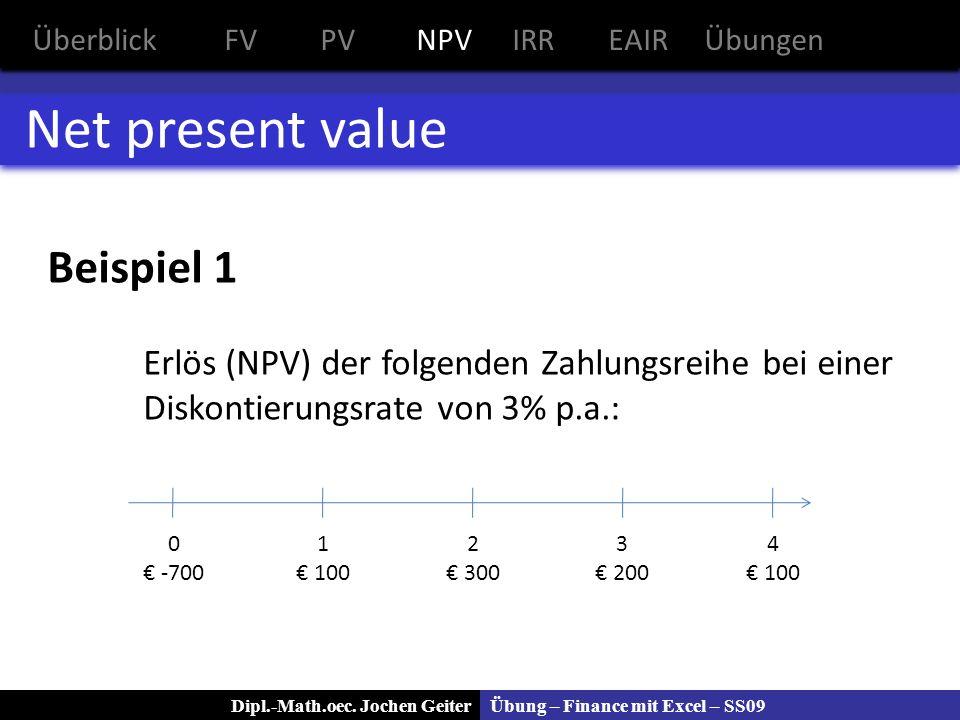 Übung – Finance mit Excel – SS09Dipl.-Math.oec. Jochen Geiter Net present value Beispiel 1 Erlös (NPV) der folgenden Zahlungsreihe bei einer Diskontie