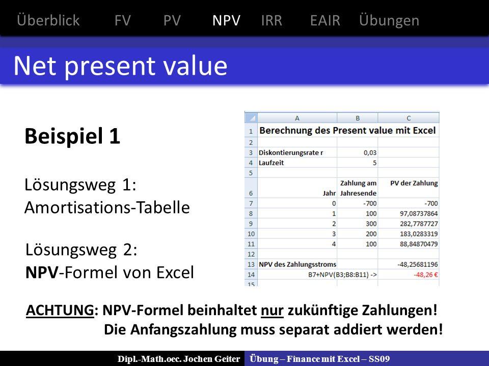 Übung – Finance mit Excel – SS09Dipl.-Math.oec. Jochen Geiter Net present value Beispiel 1 Lösungsweg 1: Amortisations-Tabelle Lösungsweg 2: NPV-Forme