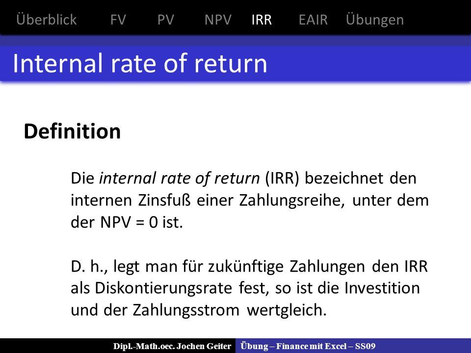 Übung – Finance mit Excel – SS09Dipl.-Math.oec. Jochen Geiter Internal rate of return ÜberblickFVPVNPVIRREAIRÜbungen Definition Die internal rate of r