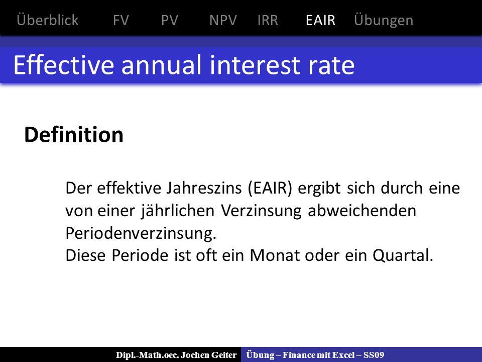 Übung – Finance mit Excel – SS09Dipl.-Math.oec. Jochen Geiter Effective annual interest rate Definition ÜberblickFVPVNPVIRREAIRÜbungen Der effektive J