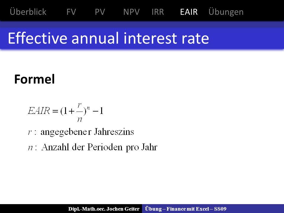 Übung – Finance mit Excel – SS09Dipl.-Math.oec. Jochen Geiter Effective annual interest rate Formel ÜberblickFVPVNPVIRREAIRÜbungen