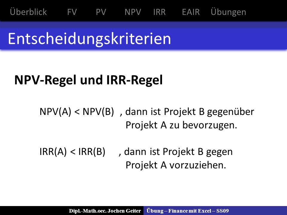Übung – Finance mit Excel – SS09Dipl.-Math.oec. Jochen Geiter Entscheidungskriterien NPV(A) < NPV(B), dann ist Projekt B gegenüber Projekt A zu bevorz