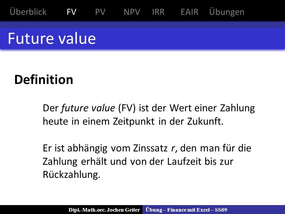 Übung – Finance mit Excel – SS09Dipl.-Math.oec. Jochen Geiter Future value Definition Der future value (FV) ist der Wert einer Zahlung heute in einem