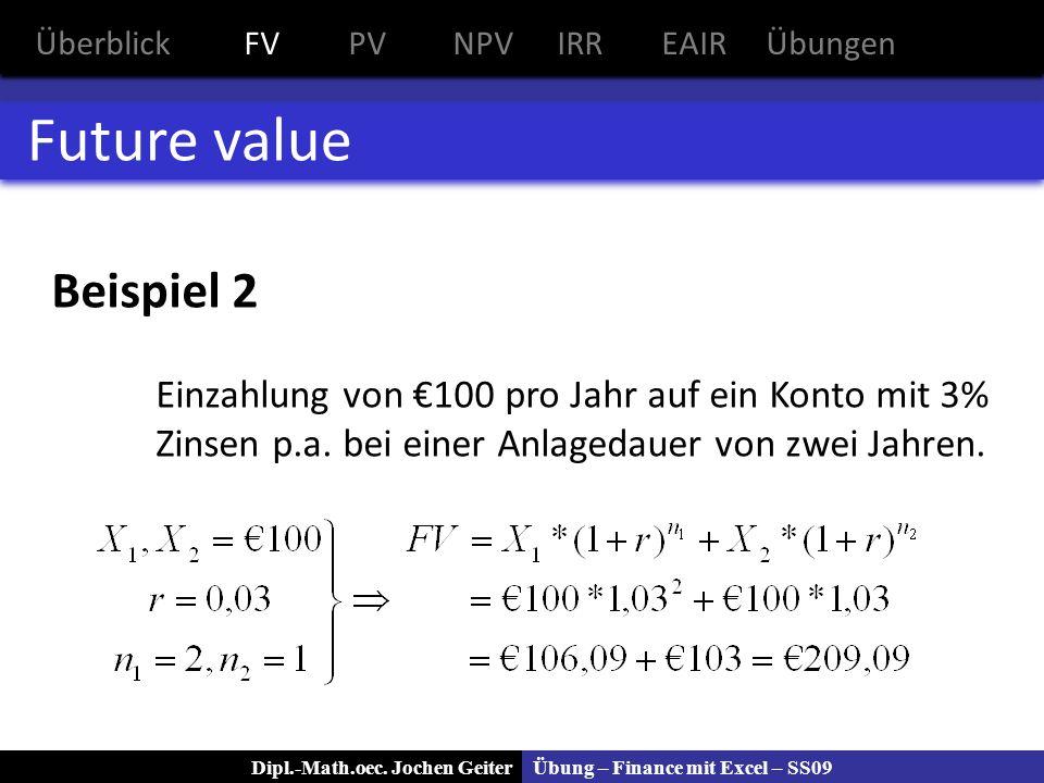 Übung – Finance mit Excel – SS09Dipl.-Math.oec. Jochen Geiter Future value Beispiel 2 Einzahlung von 100 pro Jahr auf ein Konto mit 3% Zinsen p.a. bei