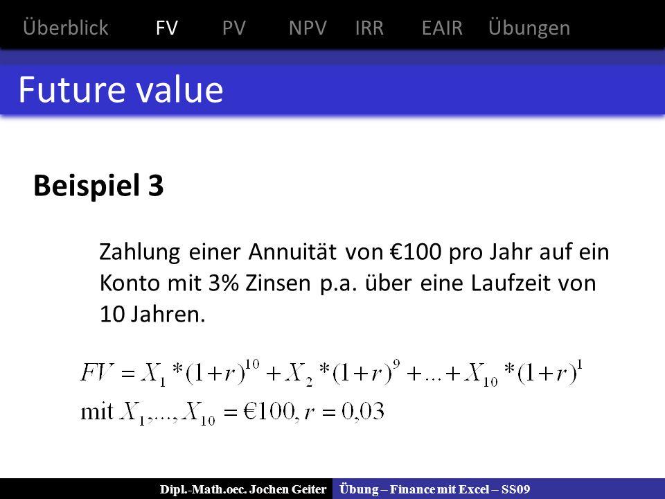 Übung – Finance mit Excel – SS09Dipl.-Math.oec. Jochen Geiter Future value Beispiel 3 Zahlung einer Annuität von 100 pro Jahr auf ein Konto mit 3% Zin
