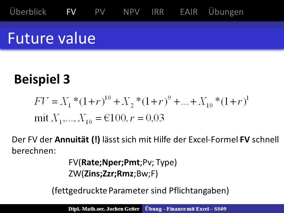 Übung – Finance mit Excel – SS09Dipl.-Math.oec. Jochen Geiter Future value Der FV der Annuität (!) lässt sich mit Hilfe der Excel-Formel FV schnell be
