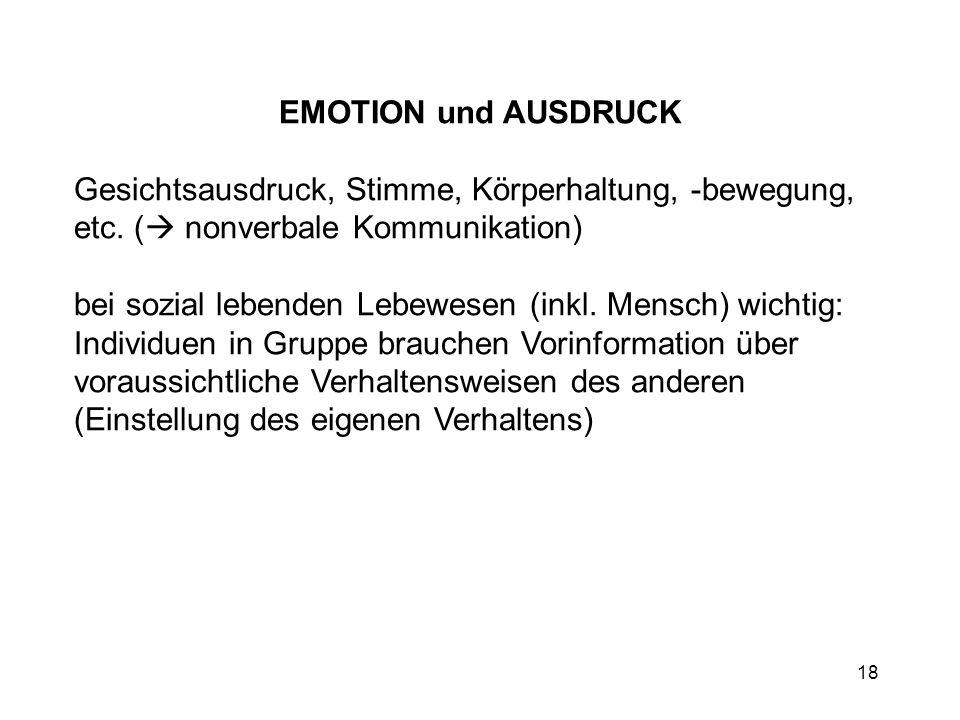 18 EMOTION und AUSDRUCK Gesichtsausdruck, Stimme, Körperhaltung, -bewegung, etc. ( nonverbale Kommunikation) bei sozial lebenden Lebewesen (inkl. Mens