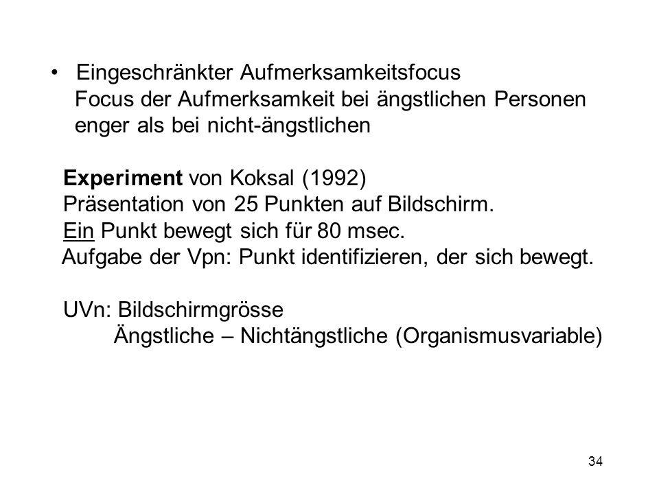 34 Eingeschränkter Aufmerksamkeitsfocus Focus der Aufmerksamkeit bei ängstlichen Personen enger als bei nicht-ängstlichen Experiment von Koksal (1992)