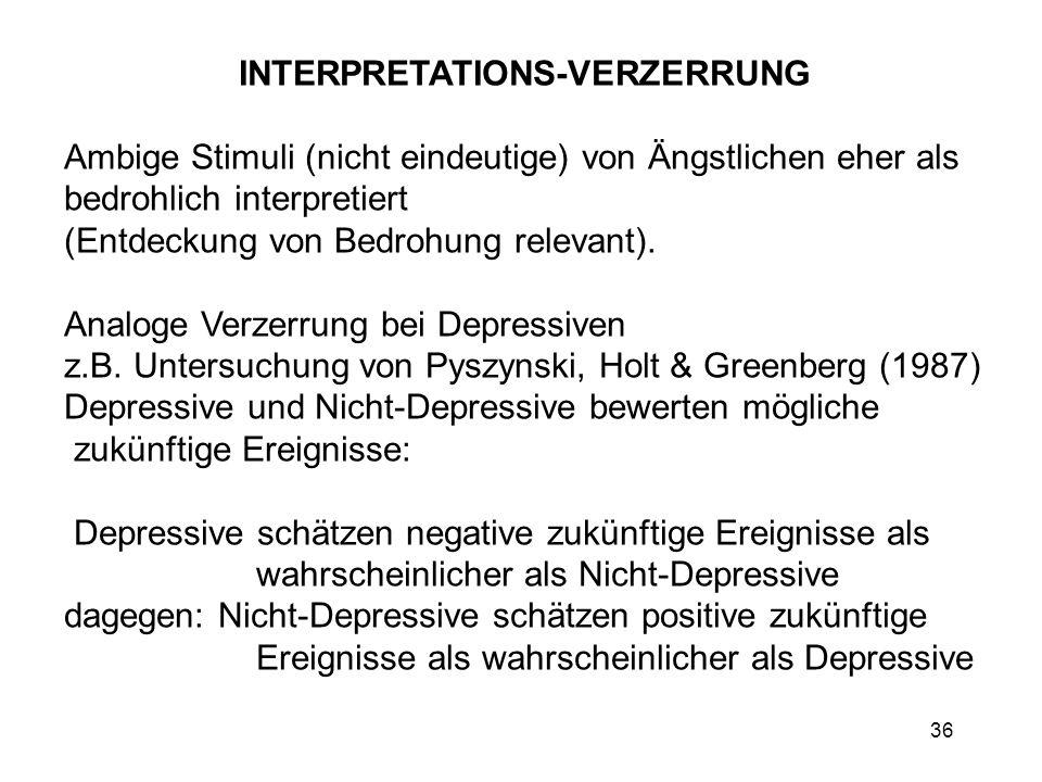 36 INTERPRETATIONS-VERZERRUNG Ambige Stimuli (nicht eindeutige) von Ängstlichen eher als bedrohlich interpretiert (Entdeckung von Bedrohung relevant).
