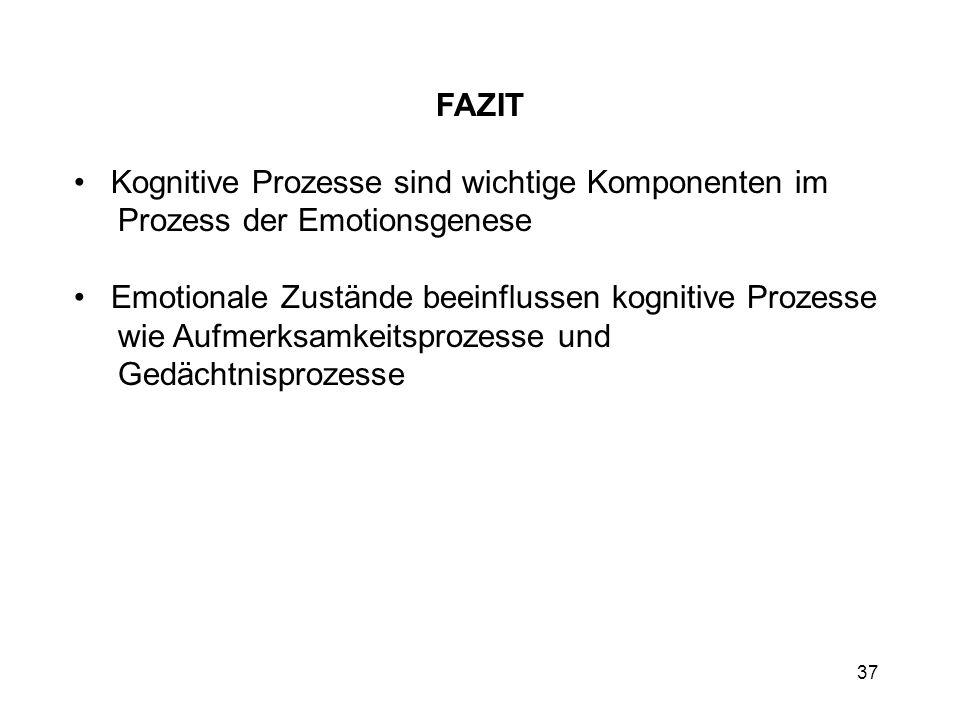 37 FAZIT Kognitive Prozesse sind wichtige Komponenten im Prozess der Emotionsgenese Emotionale Zustände beeinflussen kognitive Prozesse wie Aufmerksam