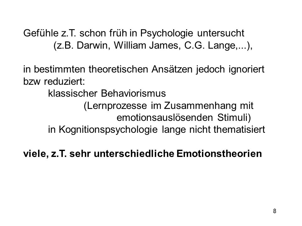 8 Gefühle z.T. schon früh in Psychologie untersucht (z.B. Darwin, William James, C.G. Lange,...), in bestimmten theoretischen Ansätzen jedoch ignorier