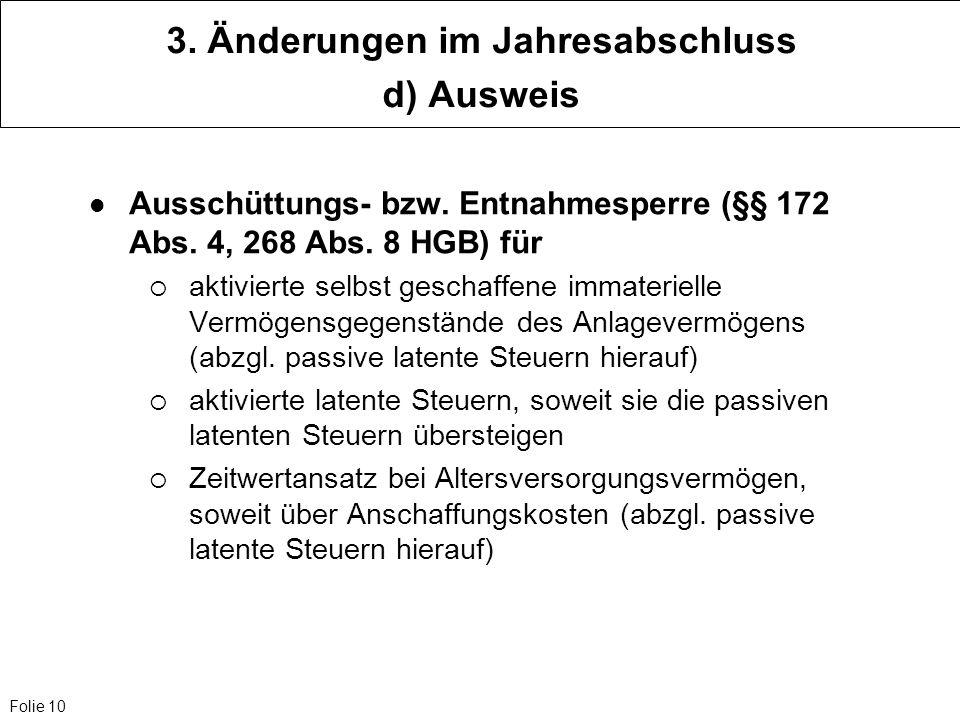 Folie 10 3. Änderungen im Jahresabschluss d) Ausweis Ausschüttungs- bzw. Entnahmesperre (§§ 172 Abs. 4, 268 Abs. 8 HGB) für aktivierte selbst geschaff