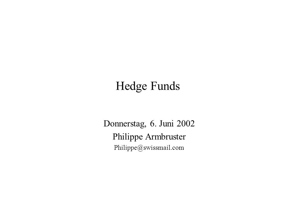 Hedge Funds Donnerstag, 6. Juni 2002 Philippe Armbruster Philippe@swissmail.com