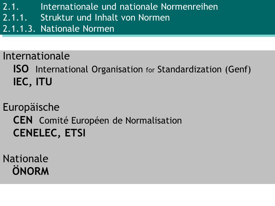Internationale ISO International Organisation for Standardization (Genf) IEC, ITU Europäische CEN Comité Européen de Normalisation CENELEC, ETSI Natio