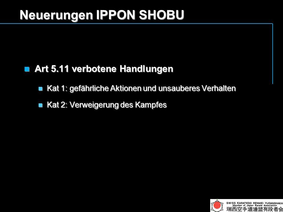 Neuerungen IPPON SHOBU Art 5.11 verbotene Handlungen Art 5.11 verbotene Handlungen Kat 1: gefährliche Aktionen und unsauberes Verhalten Kat 1: gefährliche Aktionen und unsauberes Verhalten Kat 2: Verweigerung des Kampfes Kat 2: Verweigerung des Kampfes