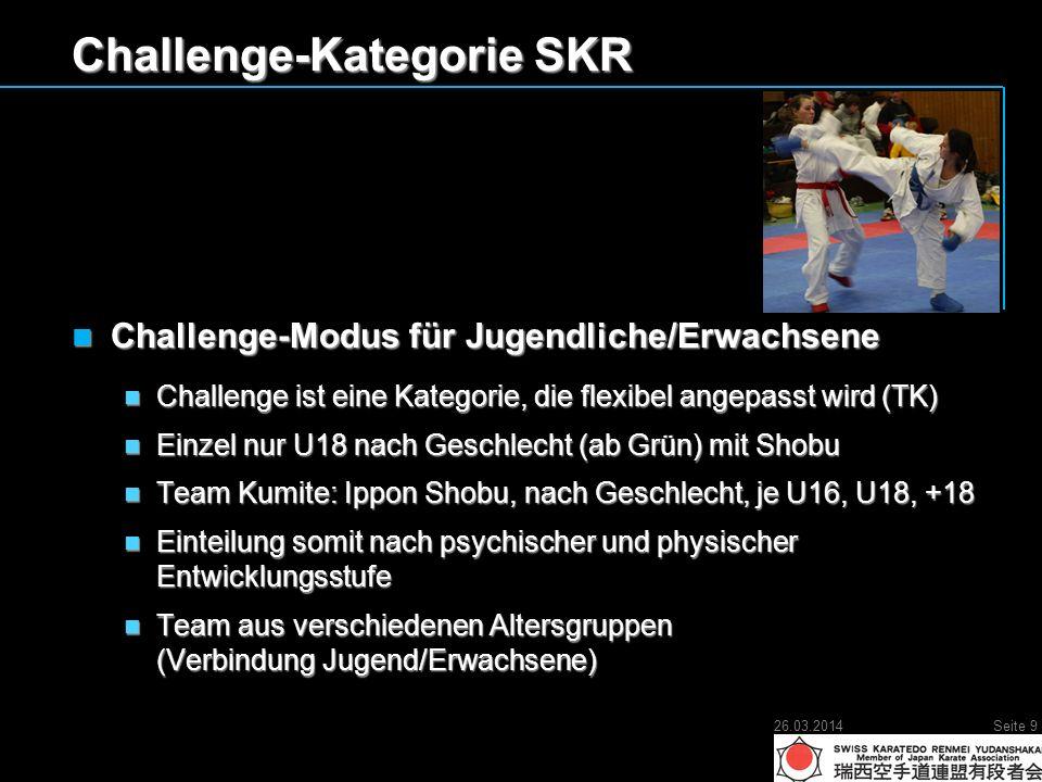Challenge-Kategorie SKR Challenge-Modus für Jugendliche/Erwachsene Challenge-Modus für Jugendliche/Erwachsene Challenge ist eine Kategorie, die flexibel angepasst wird (TK) Challenge ist eine Kategorie, die flexibel angepasst wird (TK) Einzel nur U18 nach Geschlecht (ab Grün) mit Shobu Einzel nur U18 nach Geschlecht (ab Grün) mit Shobu Team Kumite: Ippon Shobu, nach Geschlecht, je U16, U18, +18 Team Kumite: Ippon Shobu, nach Geschlecht, je U16, U18, +18 Einteilung somit nach psychischer und physischer Entwicklungsstufe Einteilung somit nach psychischer und physischer Entwicklungsstufe Team aus verschiedenen Altersgruppen (Verbindung Jugend/Erwachsene) Team aus verschiedenen Altersgruppen (Verbindung Jugend/Erwachsene) 26.03.2014Seite 9